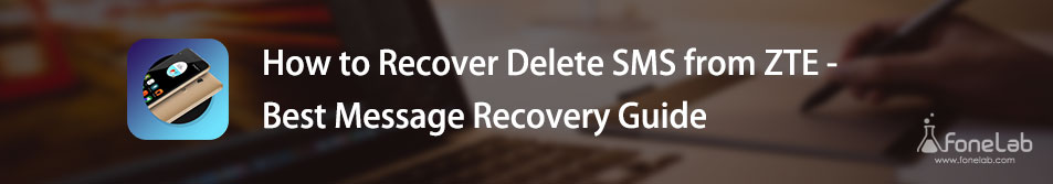How to Recover Delete SMS from ZTE - Best Message Recovery Guide