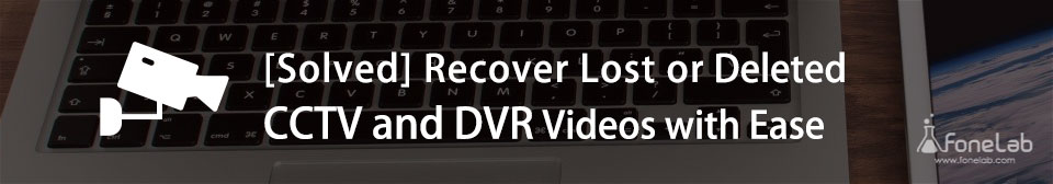 Recover Lost or Deleted CCTV and DVR Videos with Ease