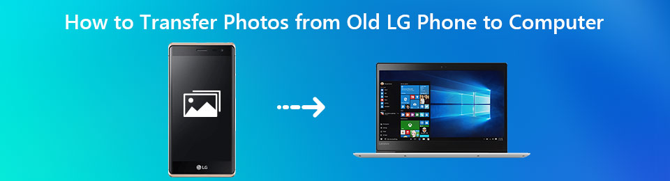 How to Transfer Photos from Old LG Phone to Computer (3 Quick Ways)